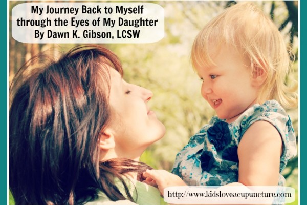 My Journey Back to Myself through the Eyes of My Daughter By Dawn K. Gibson, LCSW